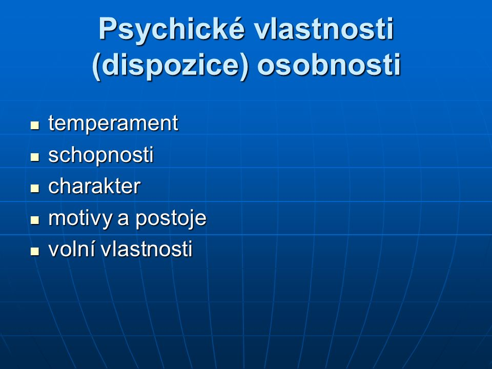 Psychické vlastnosti (dispozice) osobnosti temperament temperament schopnosti schopnosti charakter charakter motivy a postoje motivy a postoje volní vlastnosti volní vlastnosti