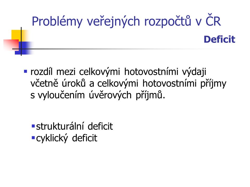 Problémy veřejných rozpočtů v ČR Deficit  rozdíl mezi celkovými hotovostními výdaji včetně úroků a celkovými hotovostními příjmy s vyloučením úvěrových příjmů.
