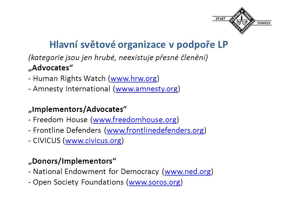 "Hlavní světové organizace v podpoře LP (kategorie jsou jen hrubé, neexistuje přesné členění) ""Advocates - Human Rights Watch (www.hrw.org)www.hrw.org - Amnesty International (www.amnesty.org)www.amnesty.org ""Implementors/Advocates - Freedom House (www.freedomhouse.org)www.freedomhouse.org - Frontline Defenders (www.frontlinedefenders.org)www.frontlinedefenders.org - CIVICUS (www.civicus.org)www.civicus.org ""Donors/Implementors - National Endowment for Democracy (www.ned.org)www.ned.org - Open Society Foundations (www.soros.org)www.soros.org"