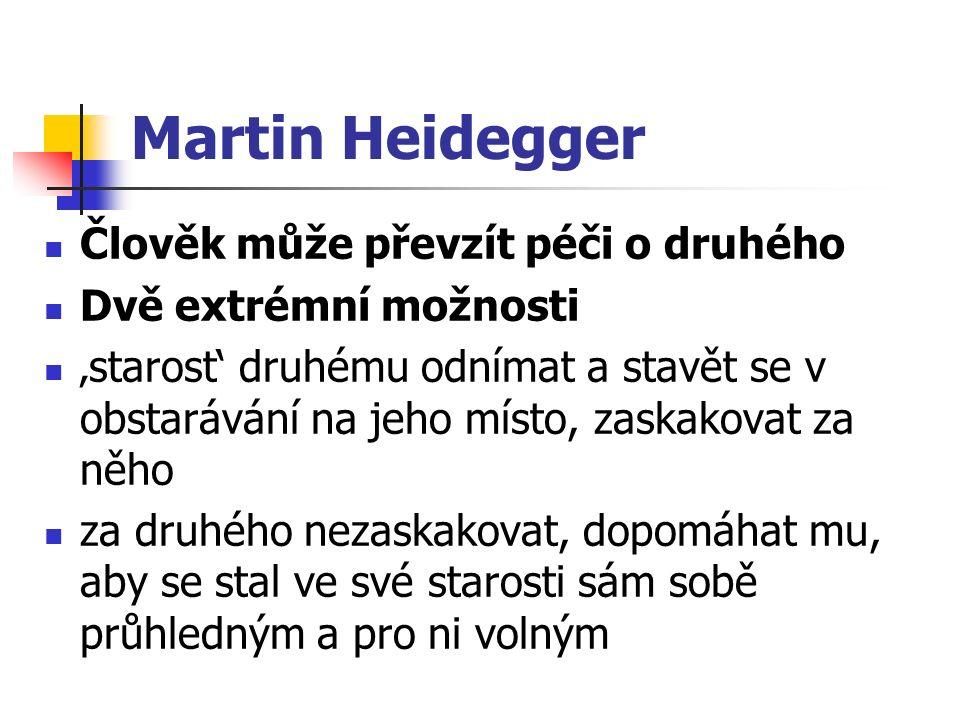 Martin Heidegger Člověk může převzít péči o druhého Dvě extrémní možnosti 'starost' druhému odnímat a stavět se v obstarávání na jeho místo, zaskakovat za něho za druhého nezaskakovat, dopomáhat mu, aby se stal ve své starosti sám sobě průhledným a pro ni volným