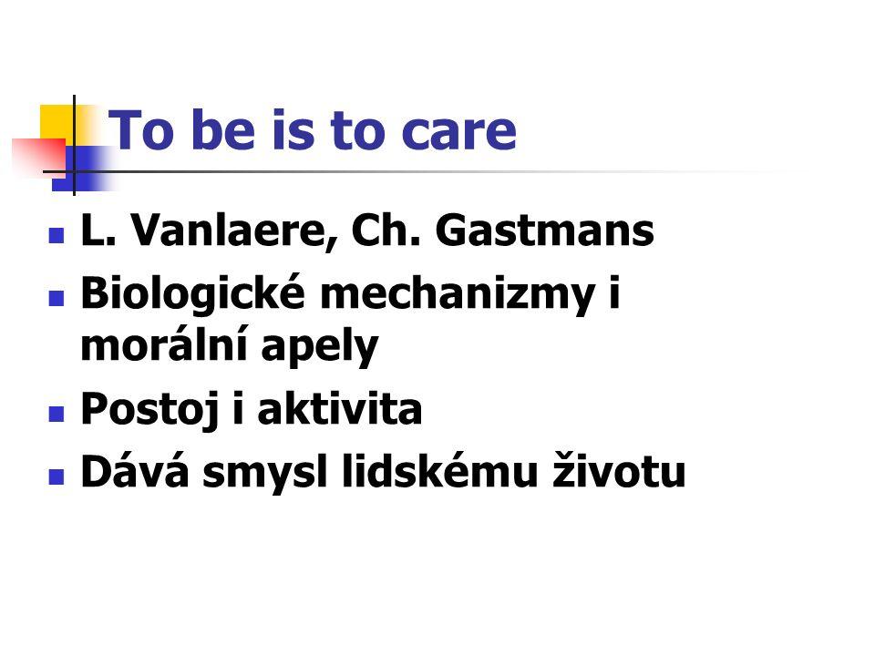 To be is to care L. Vanlaere, Ch. Gastmans Biologické mechanizmy i morální apely Postoj i aktivita Dává smysl lidskému životu