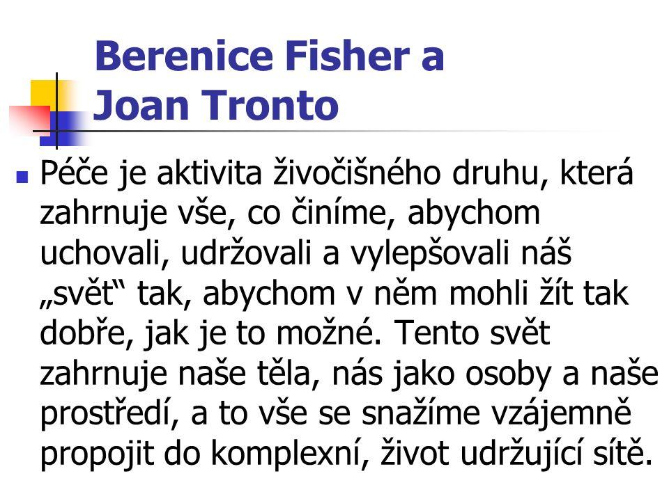 """Berenice Fisher a Joan Tronto Péče je aktivita živočišného druhu, která zahrnuje vše, co činíme, abychom uchovali, udržovali a vylepšovali náš """"svět tak, abychom v něm mohli žít tak dobře, jak je to možné."""