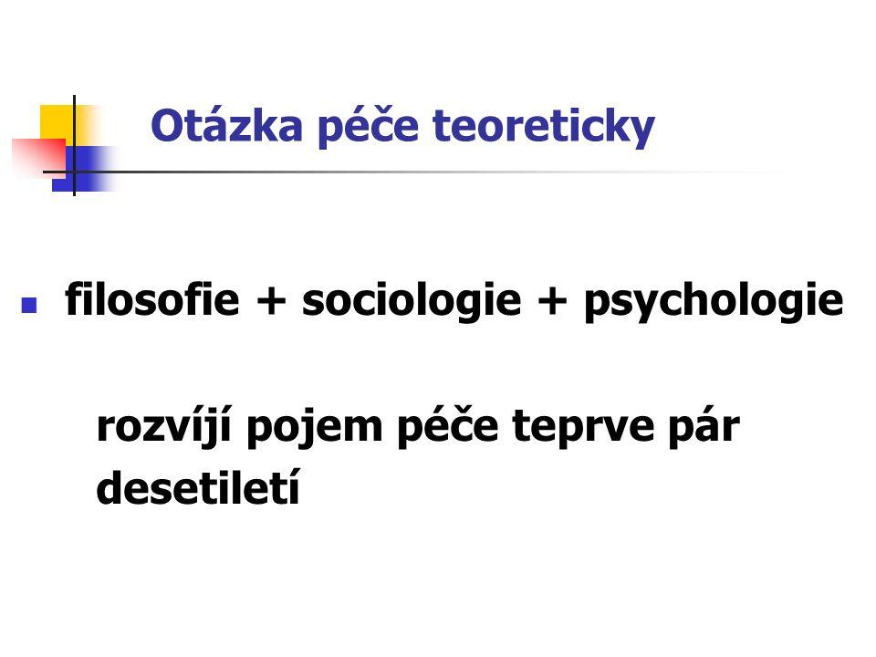 Otázka péče teoreticky filosofie + sociologie + psychologie rozvíjí pojem péče teprve pár desetiletí