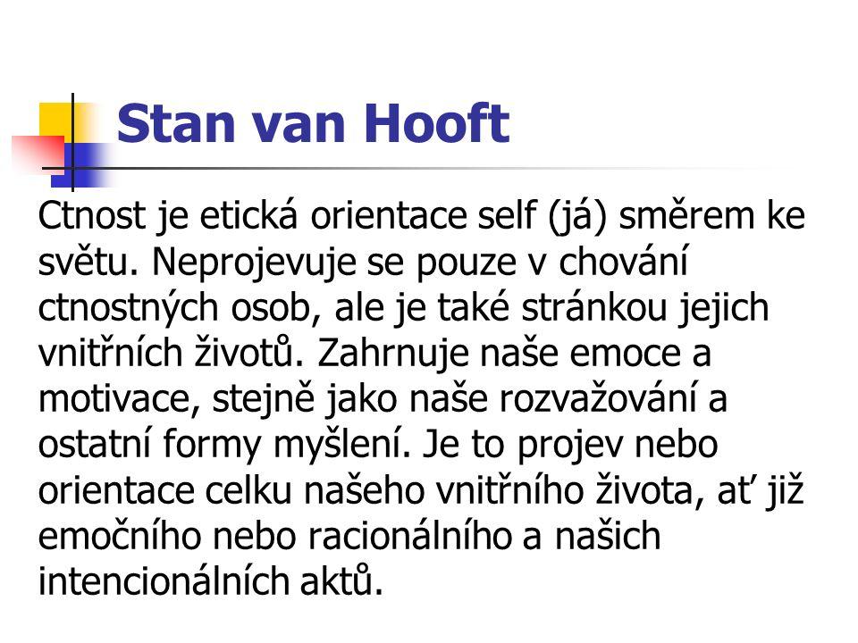 Stan van Hooft Ctnost je etická orientace self (já) směrem ke světu. Neprojevuje se pouze v chování ctnostných osob, ale je také stránkou jejich vnitř