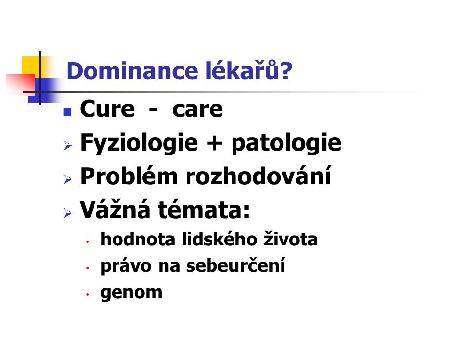 Dominance lékařů? Cure - care  Fyziologie + patologie  Problém rozhodování  Vážná témata: hodnota lidského života právo na sebeurčení genom