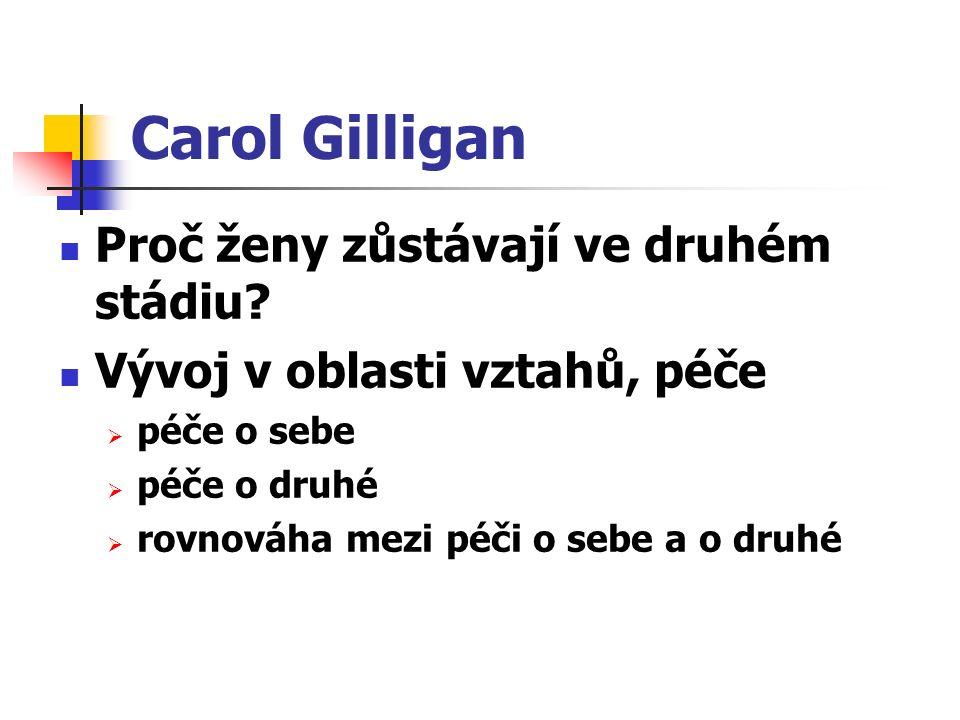 Carol Gilligan Proč ženy zůstávají ve druhém stádiu? Vývoj v oblasti vztahů, péče  péče o sebe  péče o druhé  rovnováha mezi péči o sebe a o druhé