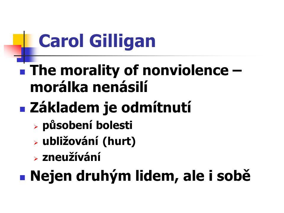 Carol Gilligan The morality of nonviolence – morálka nenásilí Základem je odmítnutí  působení bolesti  ubližování (hurt)  zneužívání Nejen druhým lidem, ale i sobě