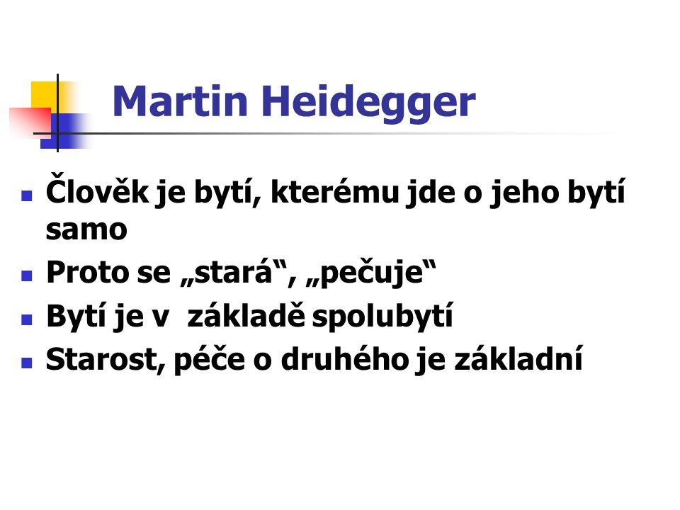"""Martin Heidegger Člověk je bytí, kterému jde o jeho bytí samo Proto se """"stará , """"pečuje Bytí je v základě spolubytí Starost, péče o druhého je základní"""