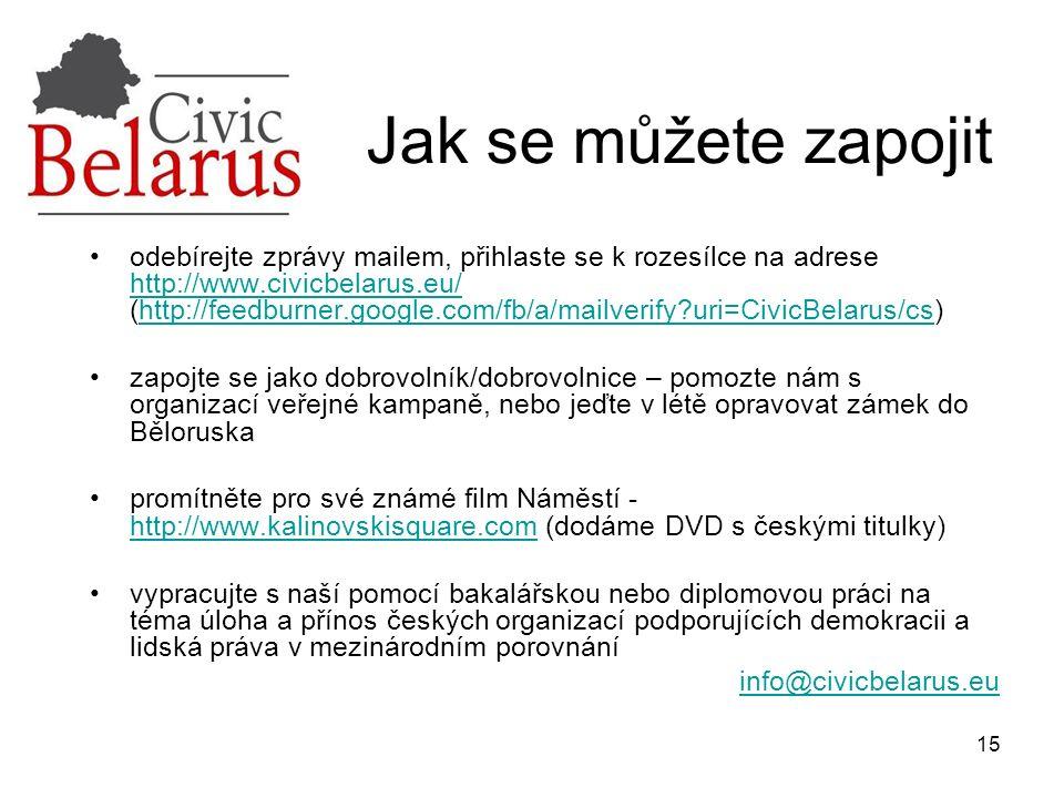 15 Jak se můžete zapojit odebírejte zprávy mailem, přihlaste se k rozesílce na adrese http://www.civicbelarus.eu/ (http://feedburner.google.com/fb/a/mailverify uri=CivicBelarus/cs) http://www.civicbelarus.eu/http://feedburner.google.com/fb/a/mailverify uri=CivicBelarus/cs zapojte se jako dobrovolník/dobrovolnice – pomozte nám s organizací veřejné kampaně, nebo jeďte v létě opravovat zámek do Běloruska promítněte pro své známé film Náměstí - http://www.kalinovskisquare.com (dodáme DVD s českými titulky) http://www.kalinovskisquare.com vypracujte s naší pomocí bakalářskou nebo diplomovou práci na téma úloha a přínos českých organizací podporujících demokracii a lidská práva v mezinárodním porovnání info@civicbelarus.eu