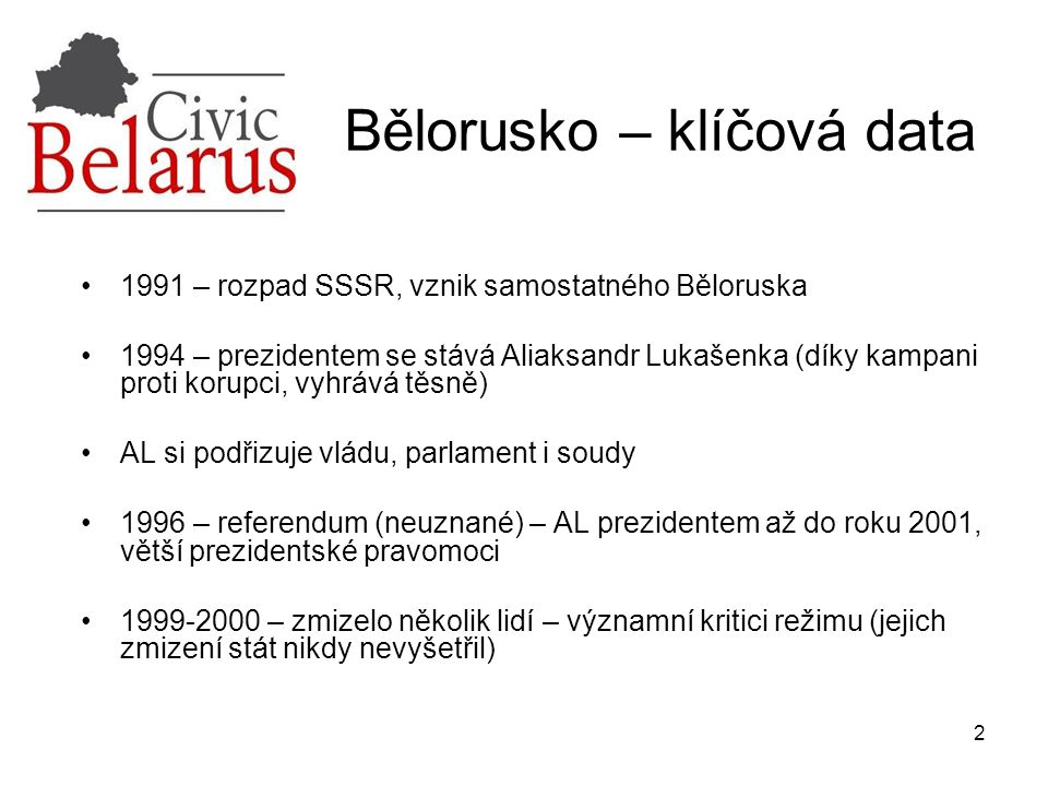 2 Bělorusko – klíčová data 1991 – rozpad SSSR, vznik samostatného Běloruska 1994 – prezidentem se stává Aliaksandr Lukašenka (díky kampani proti korupci, vyhrává těsně) AL si podřizuje vládu, parlament i soudy 1996 – referendum (neuznané) – AL prezidentem až do roku 2001, větší prezidentské pravomoci 1999-2000 – zmizelo několik lidí – významní kritici režimu (jejich zmizení stát nikdy nevyšetřil)