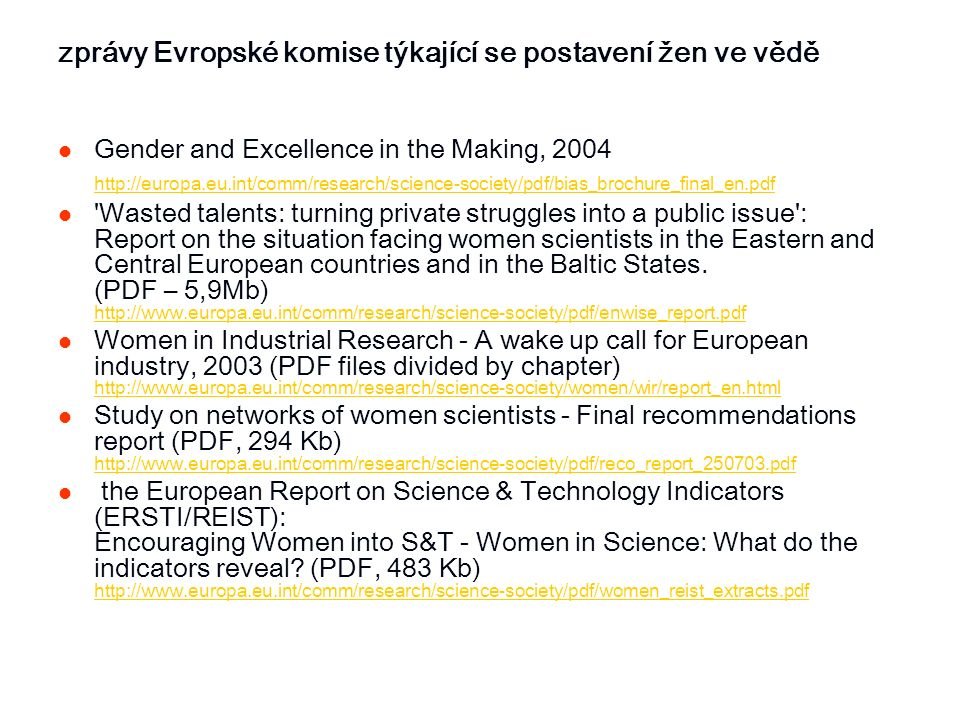 zprávy Evropské komise týkající se postavení žen ve vědě Gender and Excellence in the Making, 2004 http://europa.eu.int/comm/research/science-society/pdf/bias_brochure_final_en.pdf Wasted talents: turning private struggles into a public issue : Report on the situation facing women scientists in the Eastern and Central European countries and in the Baltic States.
