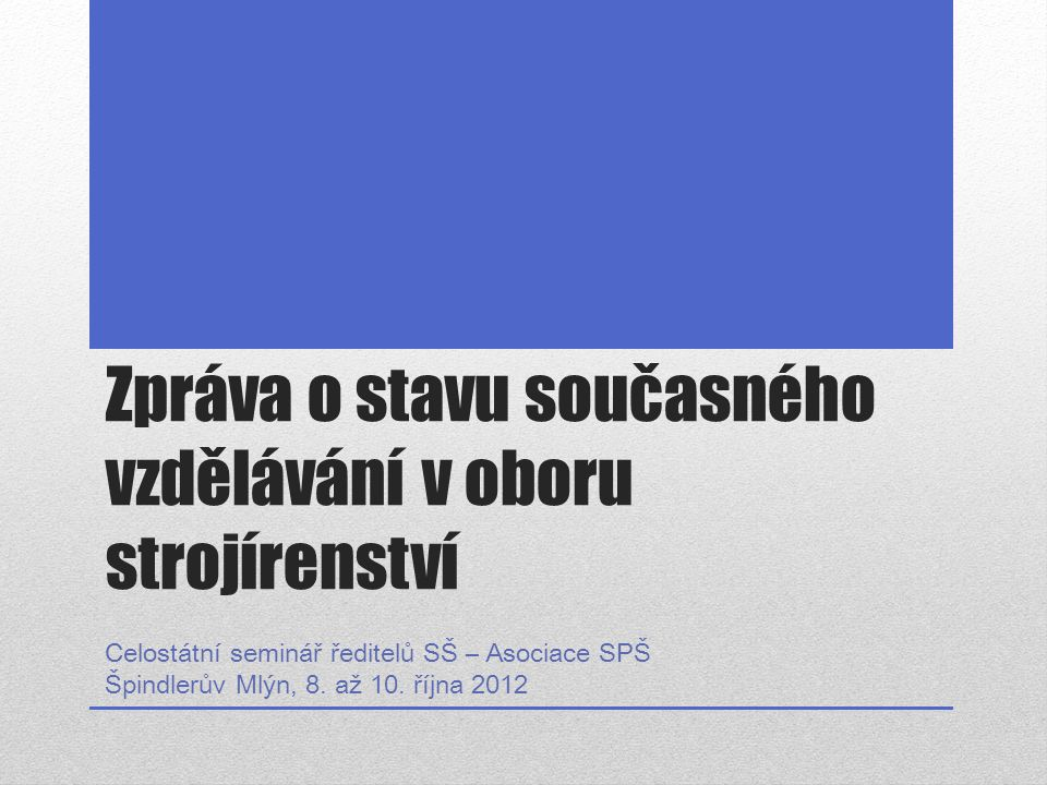 Zpráva o stavu současného vzdělávání v oboru strojírenství Celostátní seminář ředitelů SŠ – Asociace SPŠ Špindlerův Mlýn, 8. až 10. října 2012
