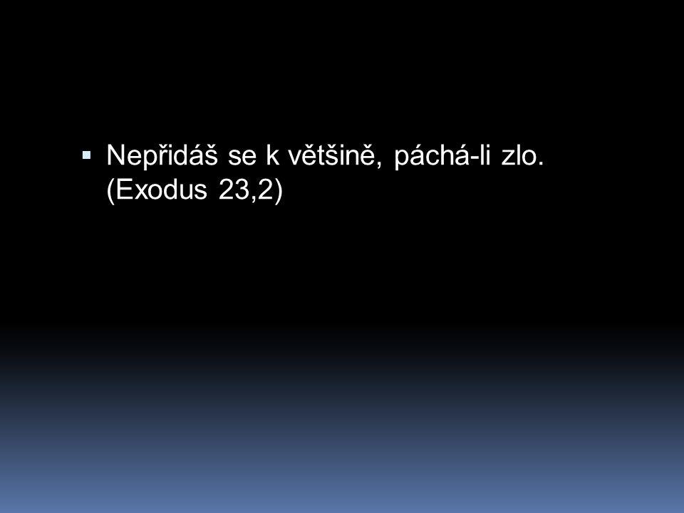  Nepřidáš se k většině, páchá-li zlo. (Exodus 23,2)