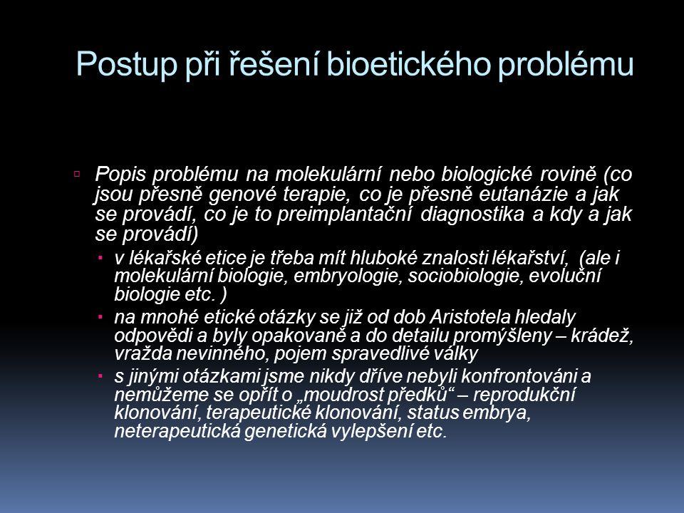 Postup při řešení bioetického problému  Popis problému na molekulární nebo biologické rovině (co jsou přesně genové terapie, co je přesně eutanázie a jak se provádí, co je to preimplantační diagnostika a kdy a jak se provádí)  v lékařské etice je třeba mít hluboké znalosti lékařství, (ale i molekulární biologie, embryologie, sociobiologie, evoluční biologie etc.