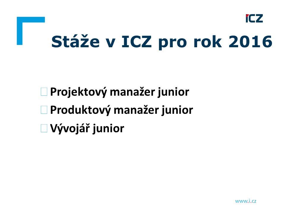 www.i.cz Stáže v ICZ pro rok 2016 ▶ Projektový manažer junior ▶ Produktový manažer junior ▶ Vývojář junior