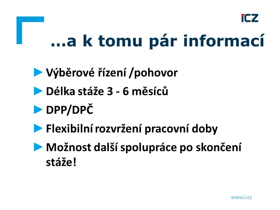 www.i.cz …a k tomu pár informací ► Výběrové řízení /pohovor ► Délka stáže 3 - 6 měsíců ► DPP/DPČ ► Flexibilní rozvržení pracovní doby ► Možnost další