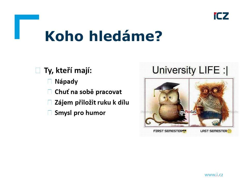 www.i.cz Koho hledáme? ▶ Ty, kteří mají: ▶ Nápady ▶ Chuť na sobě pracovat ▶ Zájem přiložit ruku k dílu ▶ Smysl pro humor