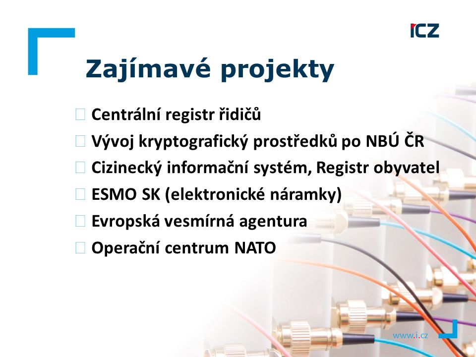 www.i.cz Zajímavé projekty ▶ Centrální registr řidičů ▶ Vývoj kryptografický prostředků po NBÚ ČR ▶ Cizinecký informační systém, Registr obyvatel ▶ ES