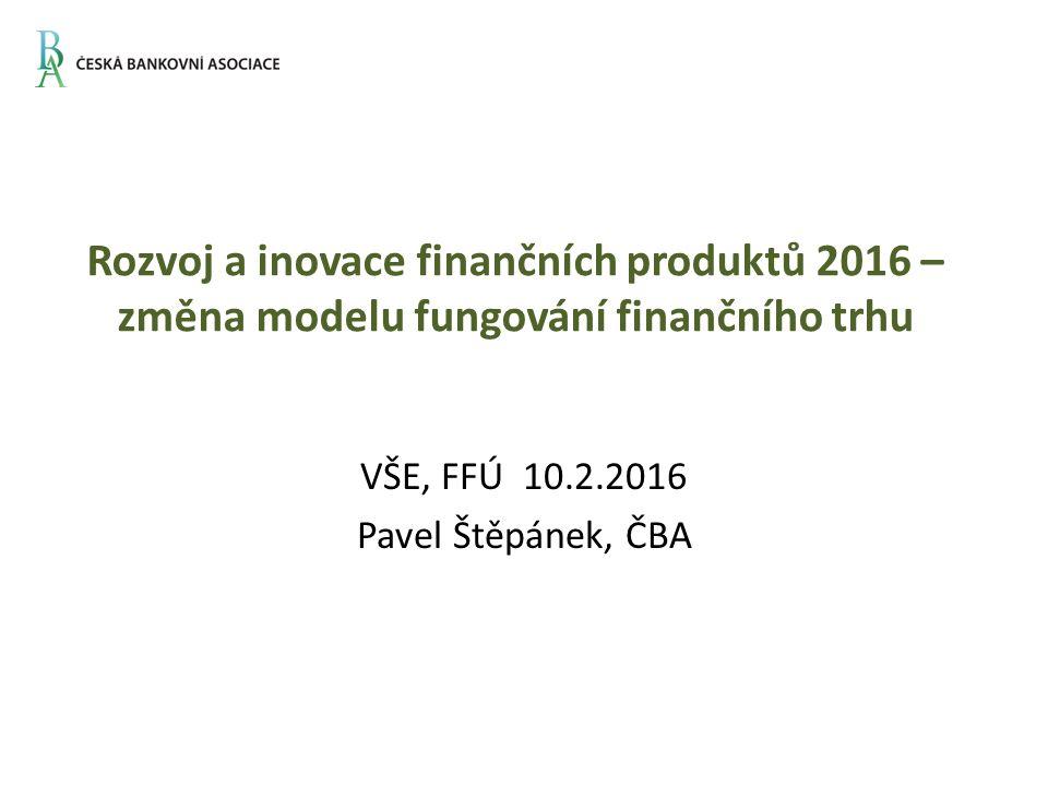 Rozvoj a inovace finančních produktů 2016 – změna modelu fungování finančního trhu VŠE, FFÚ 10.2.2016 Pavel Štěpánek, ČBA