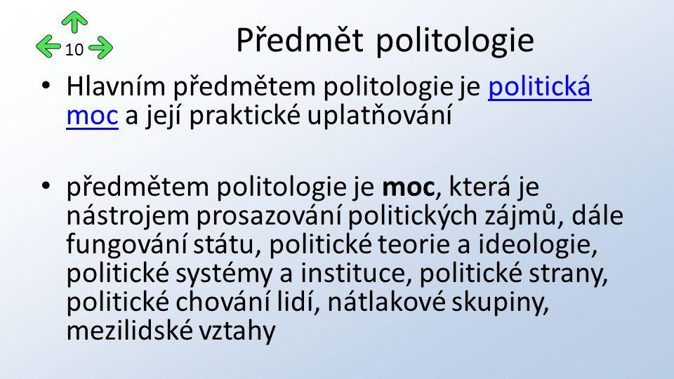 Hlavním předmětem politologie je politická moc a její praktické uplatňovánípolitická moc předmětem politologie je moc, která je nástrojem prosazování politických zájmů, dále fungování státu, politické teorie a ideologie, politické systémy a instituce, politické strany, politické chování lidí, nátlakové skupiny, mezilidské vztahy Předmět politologie 10