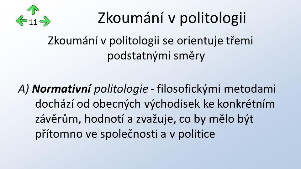 Zkoumání v politologii se orientuje třemi podstatnými směry A) Normativní politologie - filosofickými metodami dochází od obecných východisek ke konkrétním závěrům, hodnotí a zvažuje, co by mělo být přítomno ve společnosti a v politice Zkoumání v politologii 11