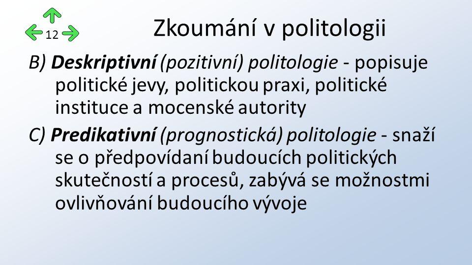 B) Deskriptivní (pozitivní) politologie - popisuje politické jevy, politickou praxi, politické instituce a mocenské autority C) Predikativní (prognostická) politologie - snaží se o předpovídaní budoucích politických skutečností a procesů, zabývá se možnostmi ovlivňování budoucího vývoje Zkoumání v politologii 12