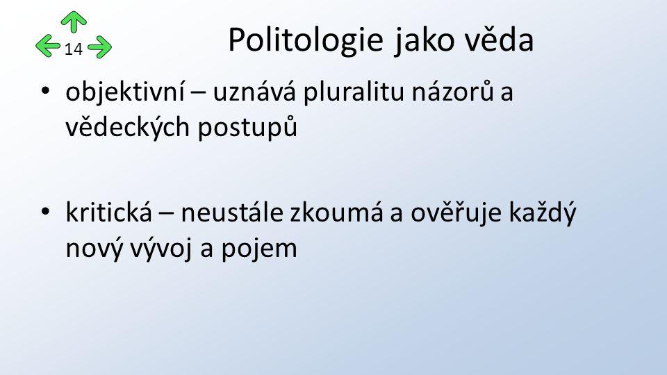 objektivní – uznává pluralitu názorů a vědeckých postupů kritická – neustále zkoumá a ověřuje každý nový vývoj a pojem Politologie jako věda 14