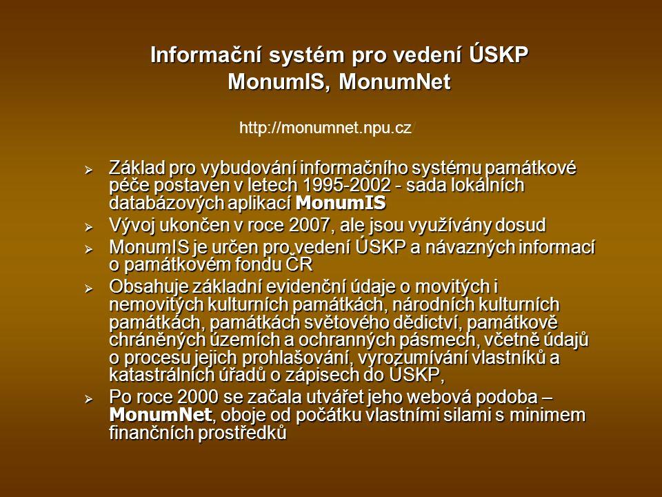 Informační systém pro vedení ÚSKP MonumIS, MonumNet http://monumnet.npu.cz/  Základ pro vybudování informačního systému památkové péče postaven v letech 1995-2002 - sada lokálních databázových aplikací MonumIS  Vývoj ukončen v roce 2007, ale jsou využívány dosud  MonumIS je určen pro vedení ÚSKP a návazných informací o památkovém fondu ČR  Obsahuje základní evidenční údaje o movitých i nemovitých kulturních památkách, národních kulturních památkách, památkách světového dědictví, památkově chráněných územích a ochranných pásmech, včetně údajů o procesu jejich prohlašování, vyrozumívání vlastníků a katastrálních úřadů o zápisech do ÚSKP,  Po roce 2000 se začala utvářet jeho webová podoba – MonumNet, oboje od počátku vlastními silami s minimem finančních prostředků