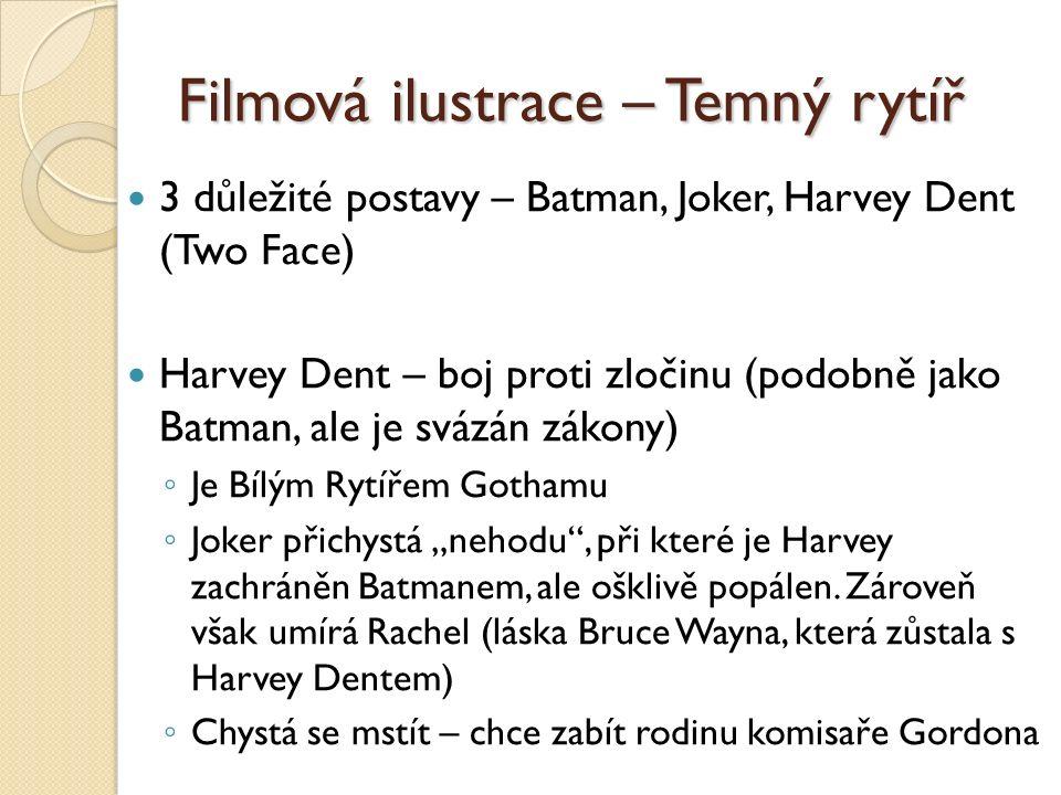 """Filmová ilustrace – Temný rytíř 3 důležité postavy – Batman, Joker, Harvey Dent (Two Face) Harvey Dent – boj proti zločinu (podobně jako Batman, ale je svázán zákony) ◦ Je Bílým Rytířem Gothamu ◦ Joker přichystá """"nehodu , při které je Harvey zachráněn Batmanem, ale ošklivě popálen."""