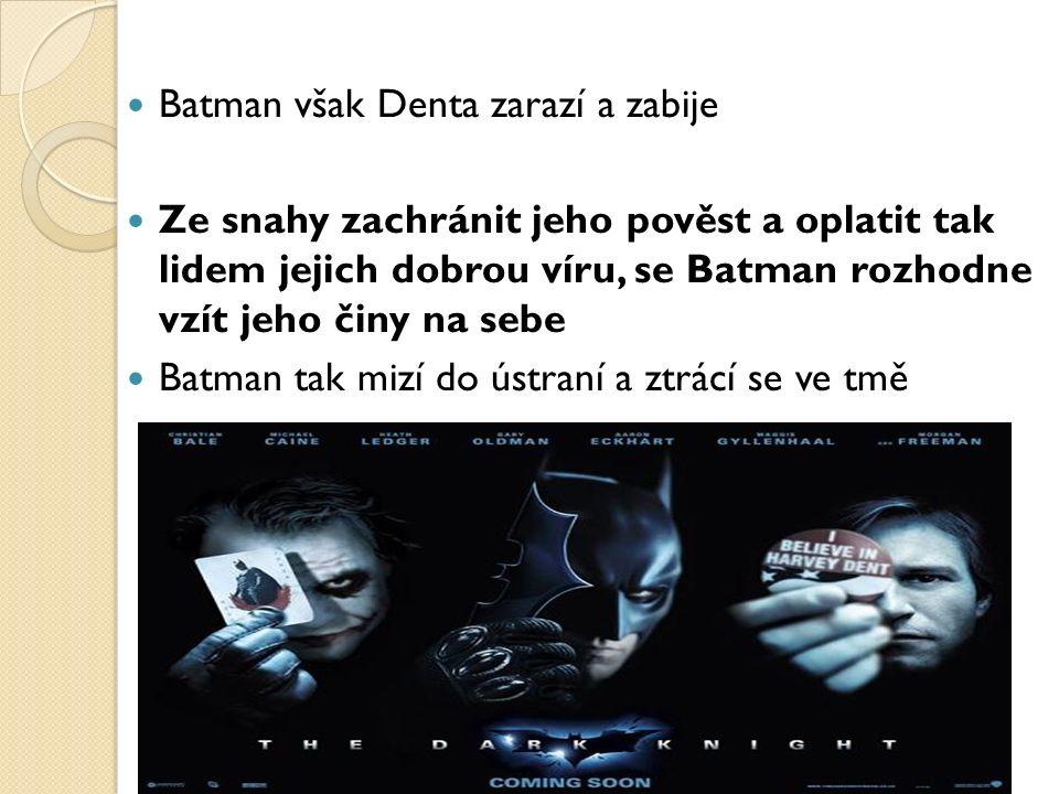 Batman však Denta zarazí a zabije Ze snahy zachránit jeho pověst a oplatit tak lidem jejich dobrou víru, se Batman rozhodne vzít jeho činy na sebe Batman tak mizí do ústraní a ztrácí se ve tmě