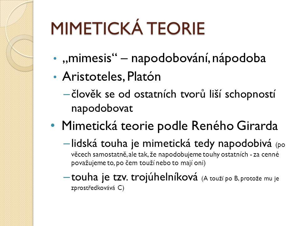 """MIMETICKÁ TEORIE """"mimesis – napodobování, nápodoba Aristoteles, Platón – člověk se od ostatních tvorů liší schopností napodobovat Mimetická teorie podle Reného Girarda – lidská touha je mimetická tedy napodobivá (po věcech samostatně, ale tak, že napodobujeme touhy ostatních - za cenné považujeme to, po čem touží nebo to mají oni) – touha je tzv."""