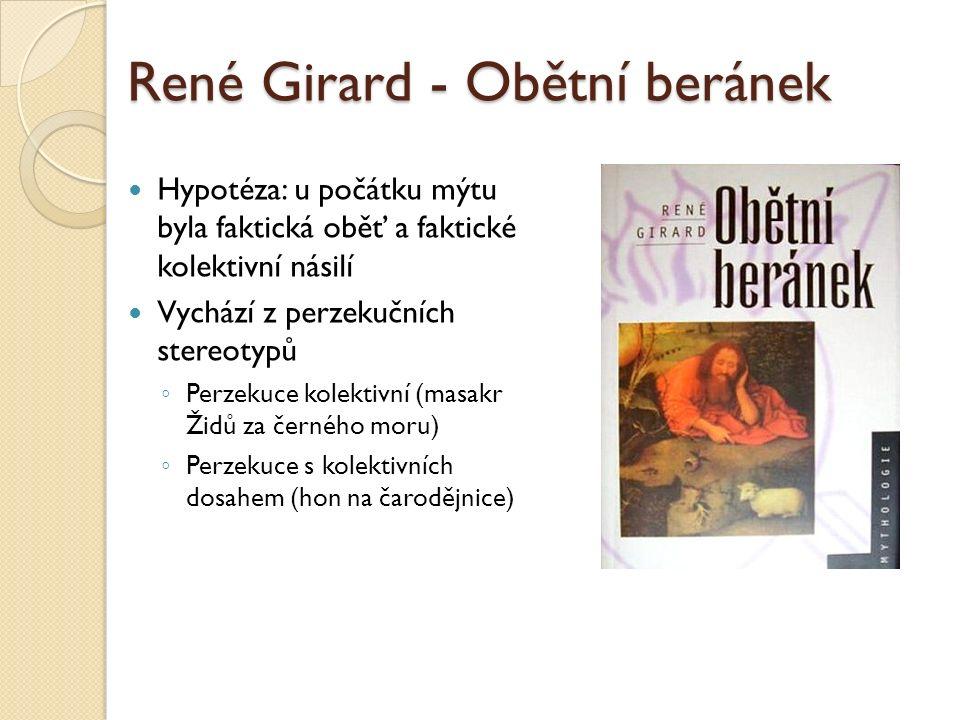 René Girard - Obětní beránek Hypotéza: u počátku mýtu byla faktická oběť a faktické kolektivní násilí Vychází z perzekučních stereotypů ◦ Perzekuce kolektivní (masakr Židů za černého moru) ◦ Perzekuce s kolektivních dosahem (hon na čarodějnice)