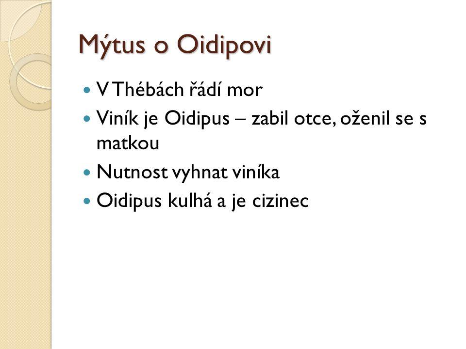 Mýtus o Oidipovi V Thébách řádí mor Viník je Oidipus – zabil otce, oženil se s matkou Nutnost vyhnat viníka Oidipus kulhá a je cizinec