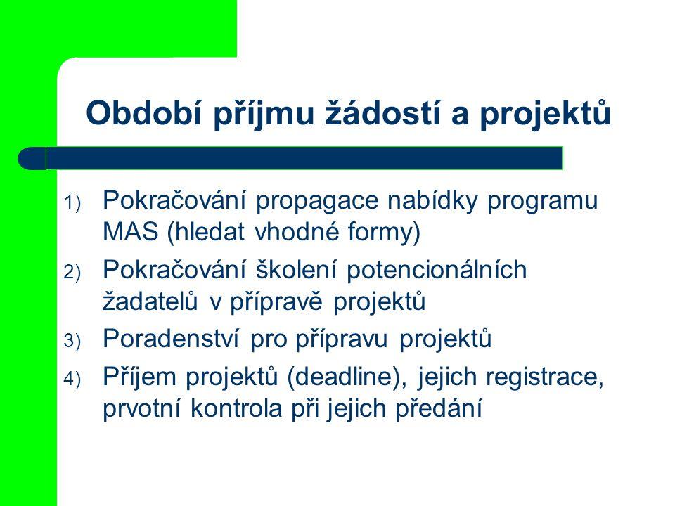Období příjmu žádostí a projektů 1) Pokračování propagace nabídky programu MAS (hledat vhodné formy) 2) Pokračování školení potencionálních žadatelů v přípravě projektů 3) Poradenství pro přípravu projektů 4) Příjem projektů (deadline), jejich registrace, prvotní kontrola při jejich předání