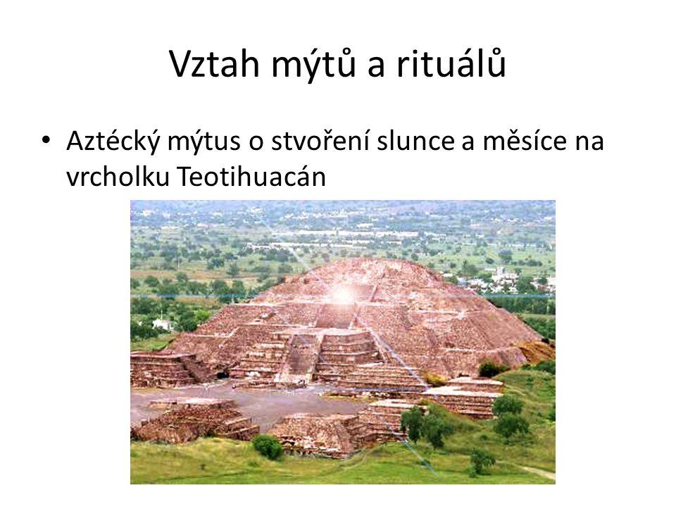 Vztah mýtů a rituálů Aztécký mýtus o stvoření slunce a měsíce na vrcholku Teotihuacán