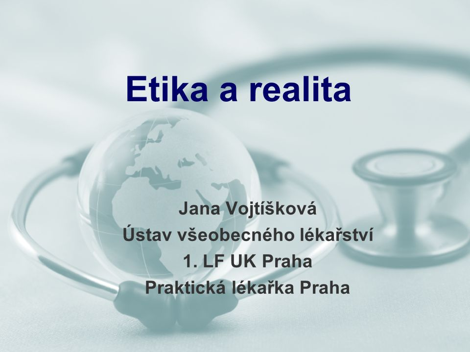 Etika a realita Jana Vojtíšková Ústav všeobecného lékařství 1. LF UK Praha Praktická lékařka Praha