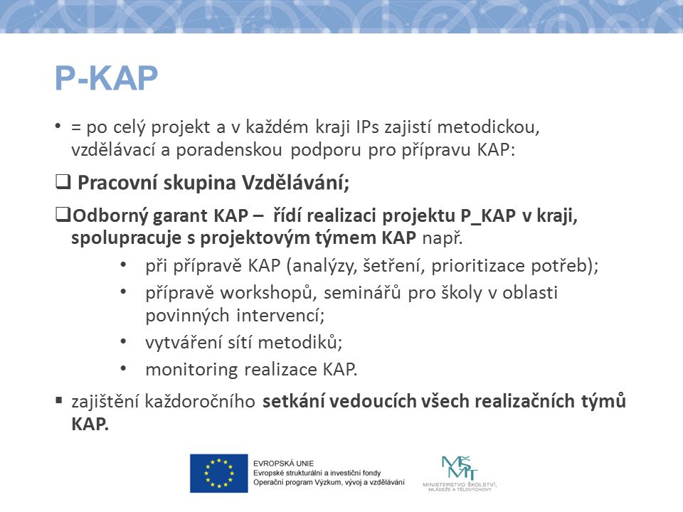 P-KAP = po celý projekt a v každém kraji IPs zajistí metodickou, vzdělávací a poradenskou podporu pro přípravu KAP:  Pracovní skupina Vzdělávání;  Odborný garant KAP – řídí realizaci projektu P_KAP v kraji, spolupracuje s projektovým týmem KAP např.