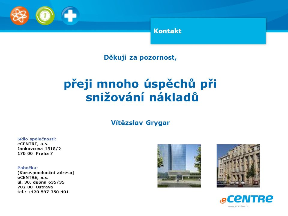 Kontakt Děkuji za pozornost, přeji mnoho úspěchů při snižování nákladů Vítězslav Grygar Sídlo společnosti: eCENTRE, a.s.
