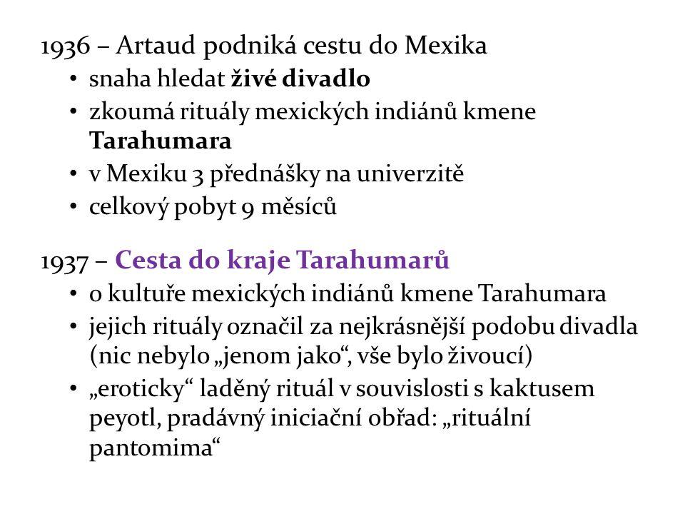 """1936 – Artaud podniká cestu do Mexika snaha hledat živé divadlo zkoumá rituály mexických indiánů kmene Tarahumara v Mexiku 3 přednášky na univerzitě celkový pobyt 9 měsíců 1937 – Cesta do kraje Tarahumarů o kultuře mexických indiánů kmene Tarahumara jejich rituály označil za nejkrásnější podobu divadla (nic nebylo """"jenom jako , vše bylo živoucí) """"eroticky laděný rituál v souvislosti s kaktusem peyotl, pradávný iniciační obřad: """"rituální pantomima"""