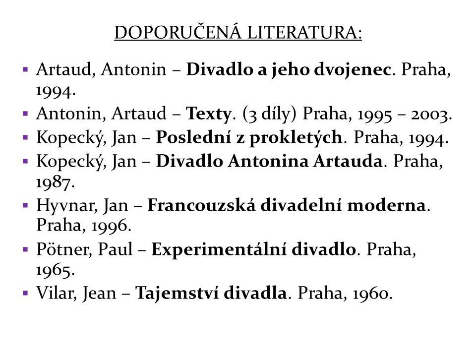 DOPORUČENÁ LITERATURA:  Artaud, Antonin – Divadlo a jeho dvojenec. Praha, 1994.  Antonin, Artaud – Texty. (3 díly) Praha, 1995 – 2003.  Kopecký, Ja