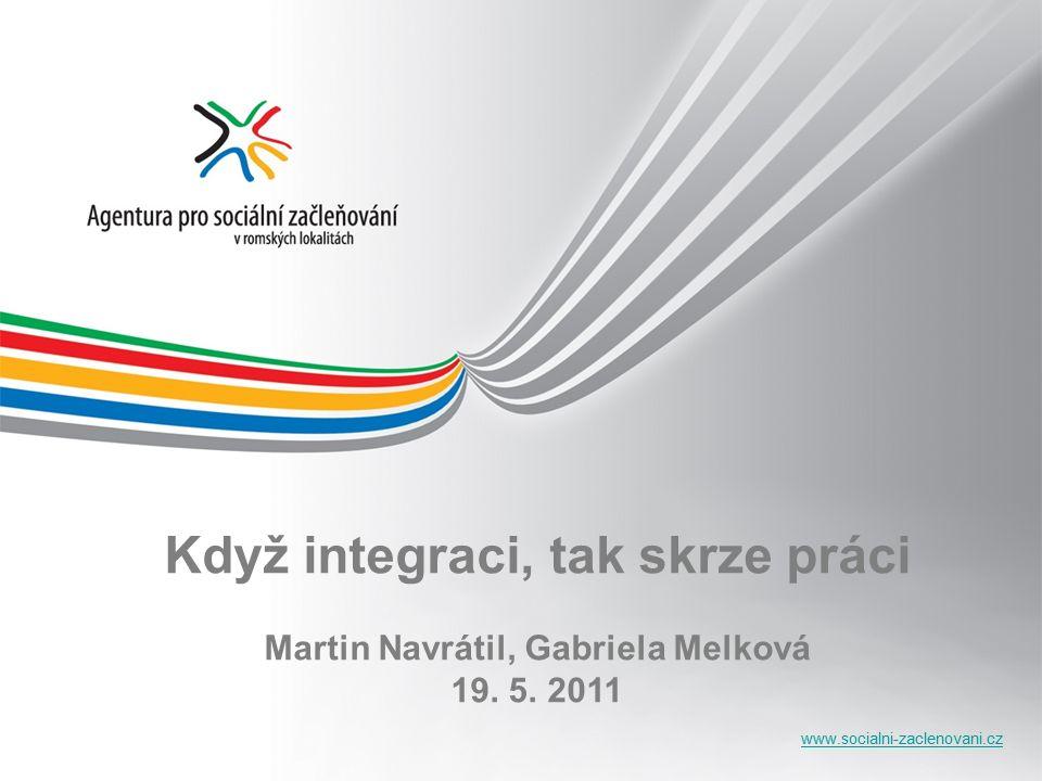 www.socialni-zaclenovani.cz Když integraci, tak skrze práci Martin Navrátil, Gabriela Melková 19.