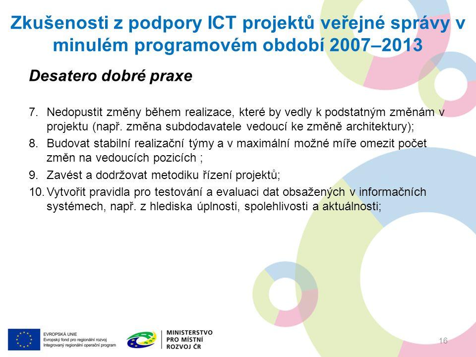 Zkušenosti z podpory ICT projektů veřejné správy v minulém programovém období 2007–2013 Desatero dobré praxe 7.Nedopustit změny během realizace, které by vedly k podstatným změnám v projektu (např.