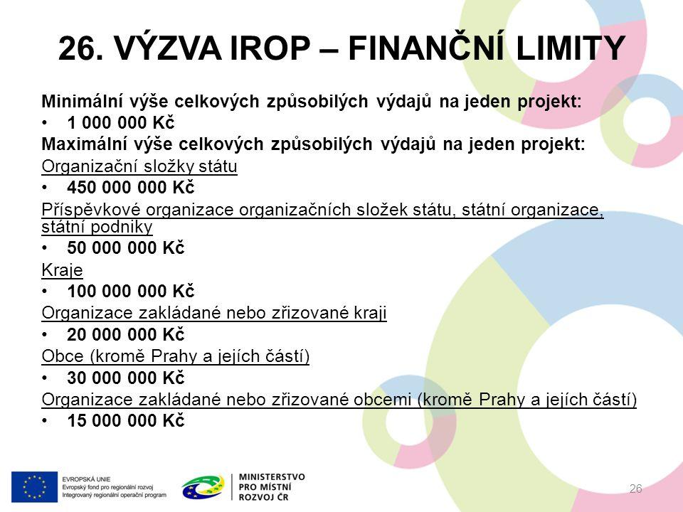 26. VÝZVA IROP – FINANČNÍ LIMITY Minimální výše celkových způsobilých výdajů na jeden projekt: 1 000 000 Kč Maximální výše celkových způsobilých výdaj