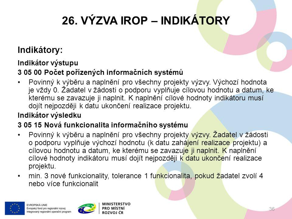 26. VÝZVA IROP – INDIKÁTORY Indikátory: Indikátor výstupu 3 05 00 Počet pořízených informačních systémů Povinný k výběru a naplnění pro všechny projek