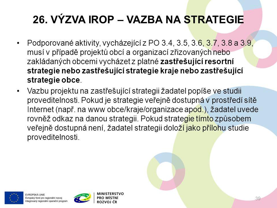 26. VÝZVA IROP – VAZBA NA STRATEGIE Podporované aktivity, vycházející z PO 3.4, 3.5, 3.6, 3.7, 3.8 a 3.9, musí v případě projektů obcí a organizací zř