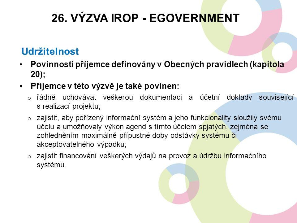 Udržitelnost Povinnosti příjemce definovány v Obecných pravidlech (kapitola 20); Příjemce v této výzvě je také povinen: o řádně uchovávat veškerou dokumentaci a účetní doklady související s realizací projektu; o zajistit, aby pořízený informační systém a jeho funkcionality sloužily svému účelu a umožňovaly výkon agend s tímto účelem spjatých, zejména se zohledněním maximálně přípustné doby odstávky systému či akceptovatelného výpadku; o zajistit financování veškerých výdajů na provoz a údržbu informačního systému.