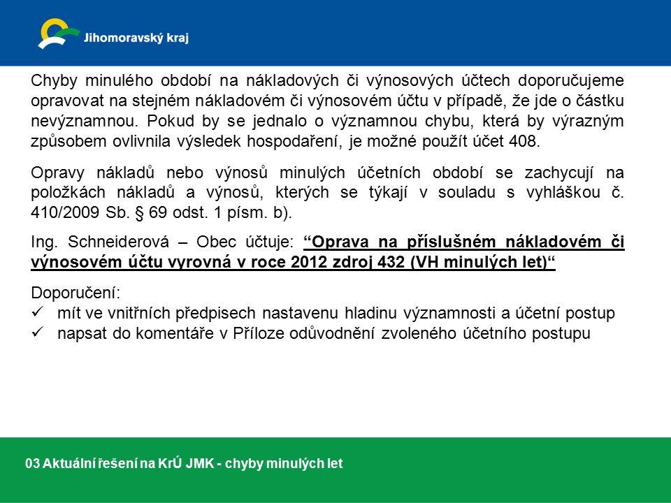 03 Aktuální řešení na KrÚ JMK - chyby minulých let Chyby minulého období na nákladových či výnosových účtech doporučujeme opravovat na stejném nákladovém či výnosovém účtu v případě, že jde o částku nevýznamnou.