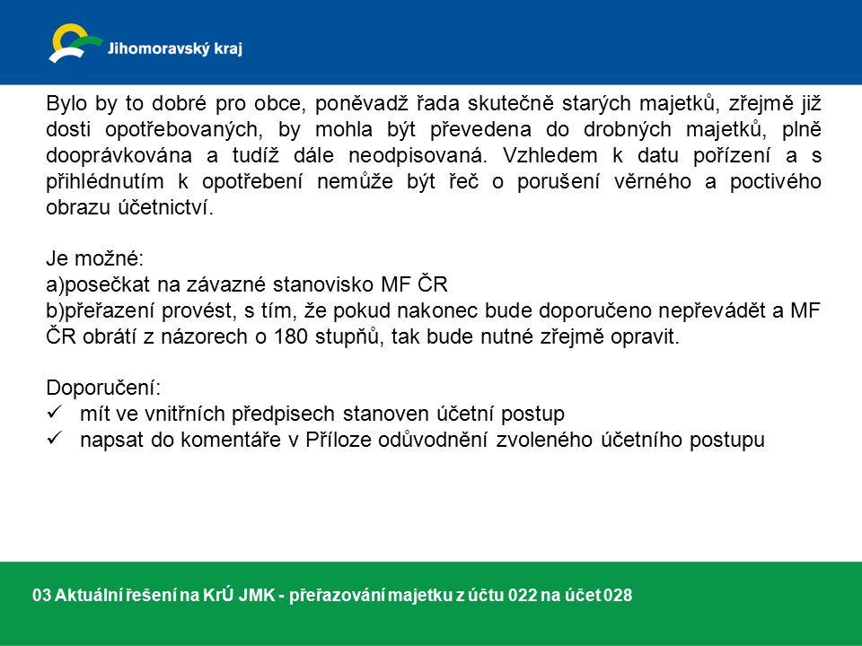 03 Aktuální řešení na KrÚ JMK - přeřazování majetku z účtu 022 na účet 028 Bylo by to dobré pro obce, poněvadž řada skutečně starých majetků, zřejmě již dosti opotřebovaných, by mohla být převedena do drobných majetků, plně dooprávkována a tudíž dále neodpisovaná.
