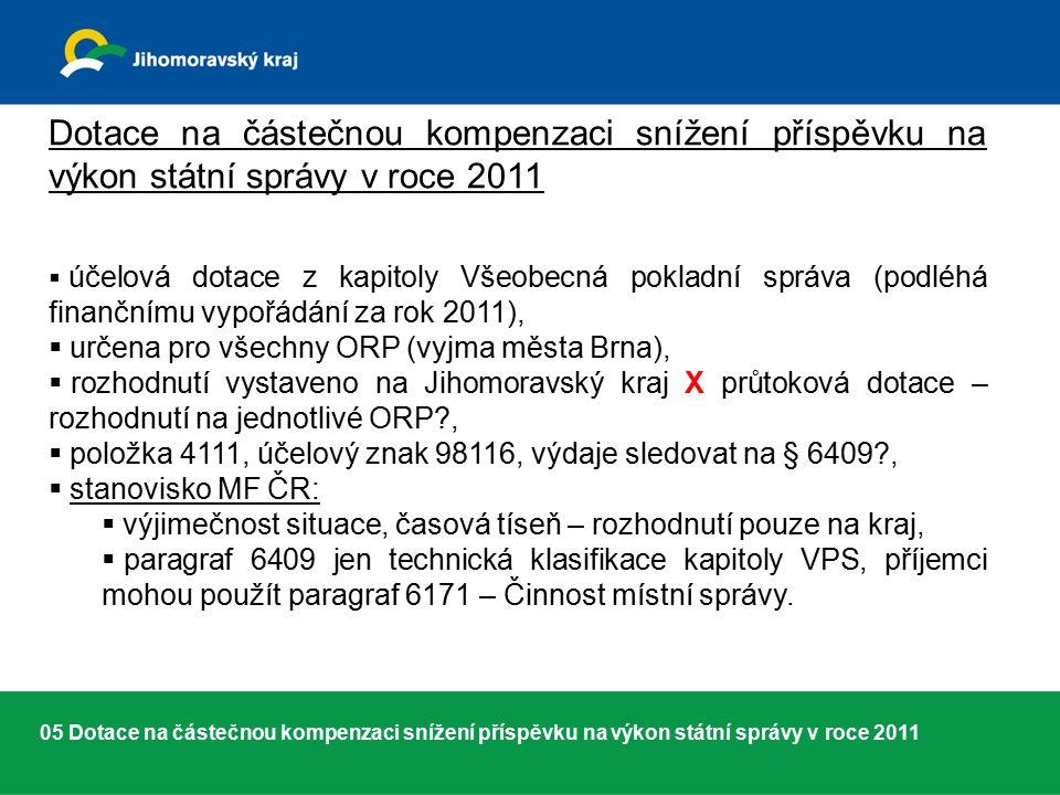 05 Dotace na částečnou kompenzaci snížení příspěvku na výkon státní správy v roce 2011 Dotace na částečnou kompenzaci snížení příspěvku na výkon státní správy v roce 2011  účelová dotace z kapitoly Všeobecná pokladní správa (podléhá finančnímu vypořádání za rok 2011),  určena pro všechny ORP (vyjma města Brna),  rozhodnutí vystaveno na Jihomoravský kraj X průtoková dotace – rozhodnutí na jednotlivé ORP ,  položka 4111, účelový znak 98116, výdaje sledovat na § 6409 ,  stanovisko MF ČR:  výjimečnost situace, časová tíseň – rozhodnutí pouze na kraj,  paragraf 6409 jen technická klasifikace kapitoly VPS, příjemci mohou použít paragraf 6171 – Činnost místní správy.