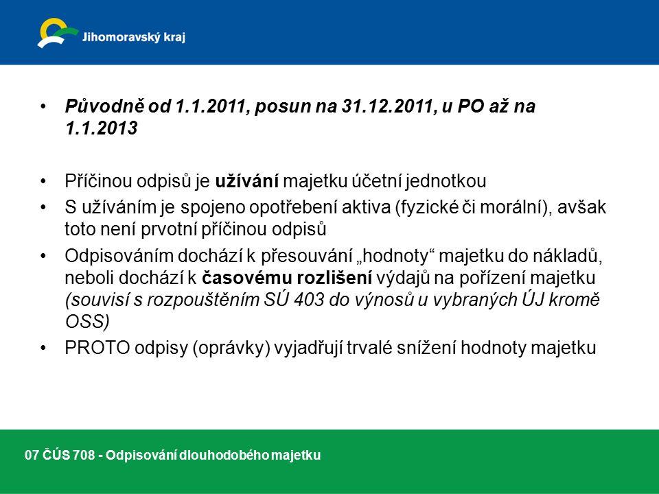 """07 ČÚS 708 - Odpisování dlouhodobého majetku Původně od 1.1.2011, posun na 31.12.2011, u PO až na 1.1.2013 Příčinou odpisů je užívání majetku účetní jednotkou S užíváním je spojeno opotřebení aktiva (fyzické či morální), avšak toto není prvotní příčinou odpisů Odpisováním dochází k přesouvání """"hodnoty majetku do nákladů, neboli dochází k časovému rozlišení výdajů na pořízení majetku (souvisí s rozpouštěním SÚ 403 do výnosů u vybraných ÚJ kromě OSS) PROTO odpisy (oprávky) vyjadřují trvalé snížení hodnoty majetku"""